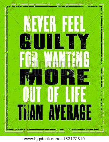 Inspiring motivation quote with text Never Feel Guilty For Wanting More Out Of Life Than Average. Vector typography poster concept. Distressed old metal sign texture.