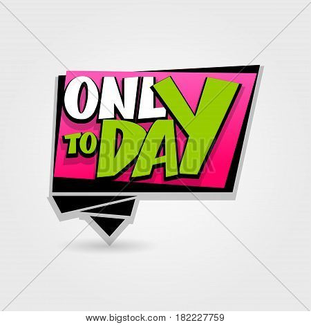 Only today sale advertising web label badge. Comic text bubble. Vector illustration best price and discount. Special offer tag colored paper banner for print. Summer Winter sticker rates.
