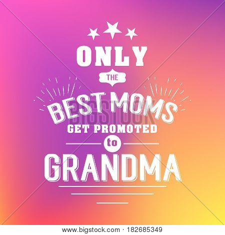 only the best moms get promoted to grandma. handwritten lettering quote, typographic design badges in calligraphy style, vector illustration on blur colorful background with the light blots