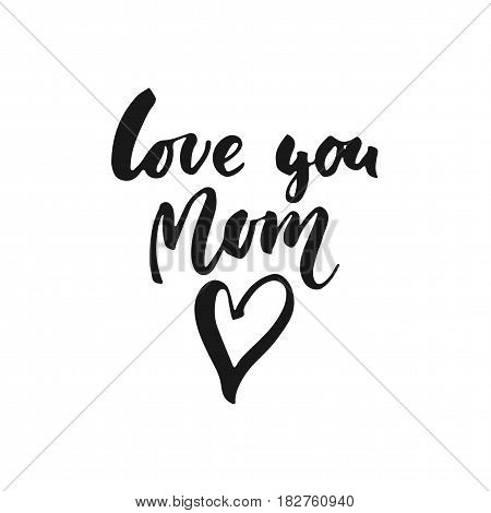 Love you Mom - hand drawn lettering phrase for Mother's Day isolated on the white background. Fun brush ink inscription for photo overlays greeting card or t-shirt print poster design