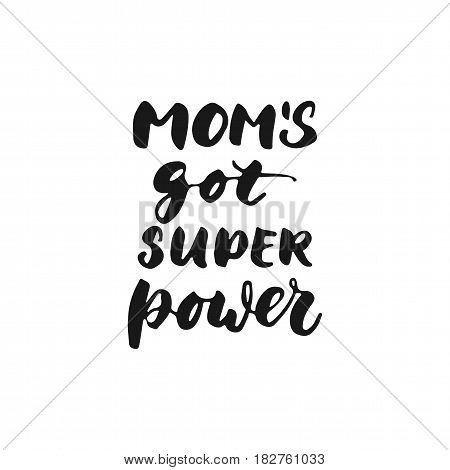 Moms got super power - hand drawn lettering phrase for Mother's Day isolated on the white background. Fun brush ink inscription for photo overlays greeting card or t-shirt print poster design