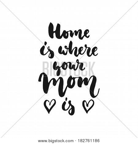 Home is where your Mom - hand drawn lettering phrase isolated on the white background. Fun brush ink inscription for photo overlays greeting card or t-shirt print poster design
