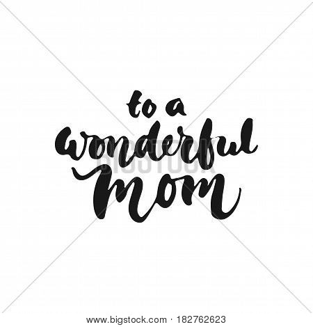 To a wonderful Mom - hand drawn lettering phrase for Mother's Day isolated on the white background. Fun brush ink inscription for photo overlays, greeting card or t-shirt print, poster design