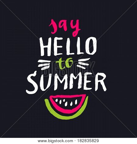 Say hello to summer. Modern hand drawn lettering phrase. Calligraphy brush and ink. Handwritten inscriptions and quotes for layout and template. Vector illustration of text with watermelon