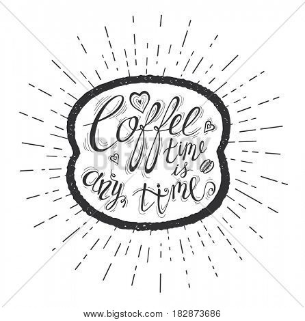 Quote on coffee bean. Coffee time is any time. Hand-drawn lettering for prints , posters, menu design and invitation . Calligraphic and typographic design.