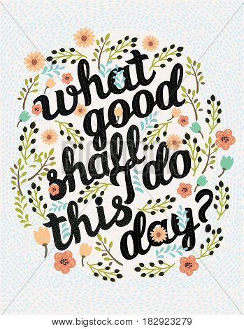 Vector Hand drawn typography poster. Quote on black background. Inspirational vector typography. Lettering of words What Good Shall I Do This Day? decorated with floral element n vintage colors