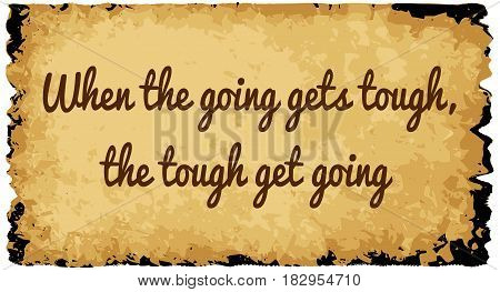 A parchment background of browns shades and black over a white background with the text when the going gets tough the tough get going