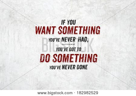 Inspiration Quote : If You Want Something You've Never Had,you've Got To Do Something You Never Done