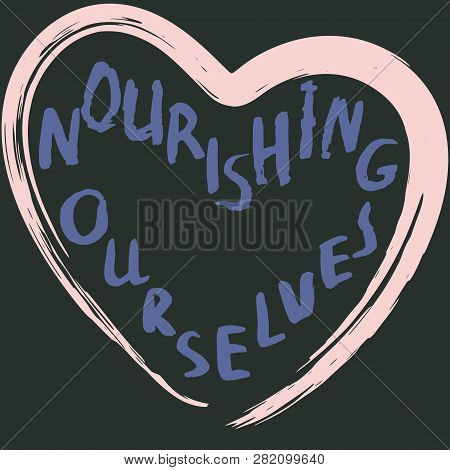 Hand Lettering Made With Ink Brush Nourishing Ourselves In Shape Of Heart. Vector Illustration.