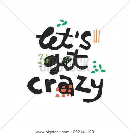 Lets Get Crazy Hand Drawn Black Lettering. Sarcastic Ink Brush Quote. Have Fun Handwritten Slang Phr