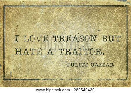 I Love Treason But Hate A Traitor - Ancient Roman Politician And General Julius Caesar Quote Printed