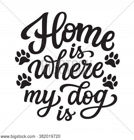 Home Is Where My Dog Is. Hand Lettering Quote With Paw Prints  Isolated On White Background. Vector