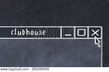 Closing Browser Window With Caption Clubhouse. Chalk Drawing. Concept Of Dealing With Trouble