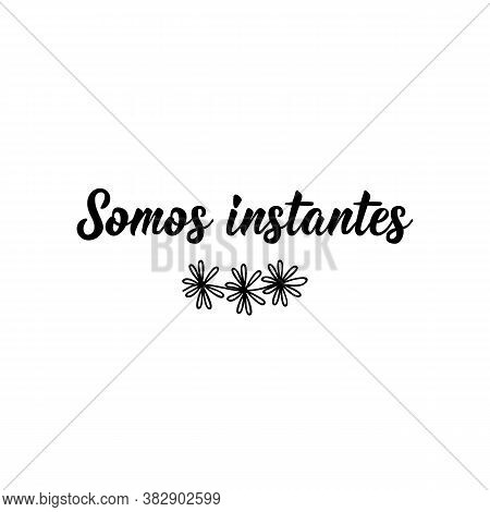 Somos Instantes. Spanish Lettering. Translation From Spanish - We Are Moments. Element For Flyers, B