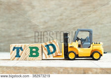 Toy Forklift Hold Letter Block D To Complete Word Tbd (abbreviation Of To Be Defined, Discussed, Det