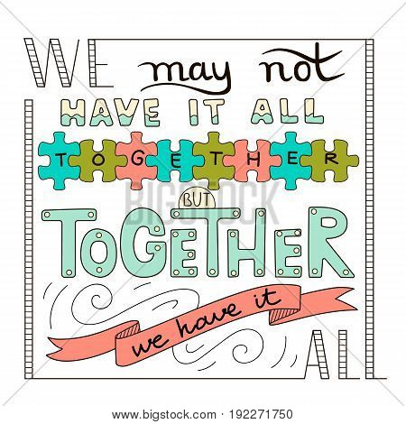 Hand lettering typography poster. Romantic quote we may not have it all together but together we have it all isolated. For wedding or family design posters cards t shirts home decorations bags