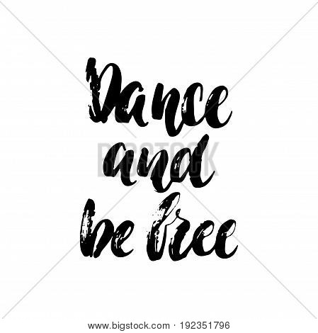 Dance and be free - hand drawn dancing lettering quote isolated on the white background. Fun brush ink inscription for photo overlays, greeting card or t-shirt print, poster design