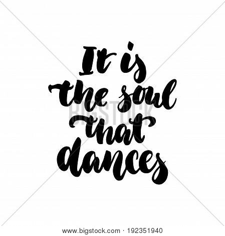 It is the soul that dances - hand drawn dancing lettering quote isolated on the white background. Fun brush ink inscription for photo overlays, greeting card or t-shirt print, poster design