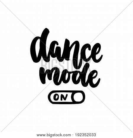 Dance mode on - hand drawn dancing lettering quote isolated on the white background. Fun brush ink inscription for photo overlays, greeting card or t-shirt print, poster design