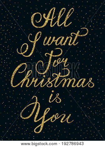 Hand drawn lettering inscription All I want for Christmas is You. Greeting card. Vector poster made of golden glitter isolated on the dark background. EPS 10.