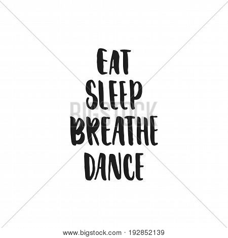 Eat, Breathe, Sleep, Dance - hand drawn dancing lettering quote isolated on the white background. Fun brush ink inscription for photo overlays, greeting card or t-shirt print, poster design