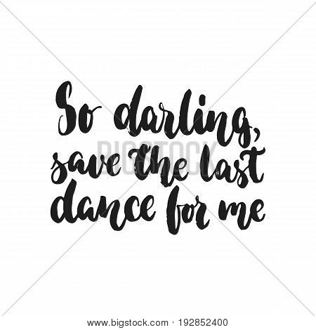 So darling, save the last dance for me - hand drawn dancing lettering quote isolated on the white background. Fun brush inscription for photo overlays, greeting card or t-shirt print, poster design