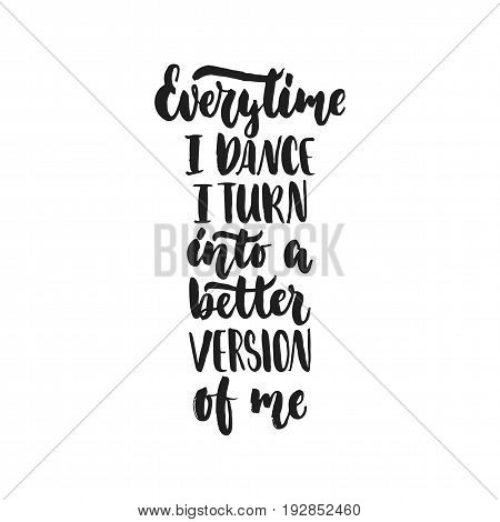 Every time I dance I turn into a better version of me - hand drawn dancing lettering quote isolated on the white background. Fun brush ink for photo overlays, greeting card or print, poster design