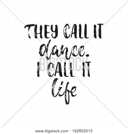 They call it dance. I call it life. - hand drawn dancing lettering quote isolated on the white background. Fun brush ink inscription for photo overlays, greeting card or t-shirt print, poster design