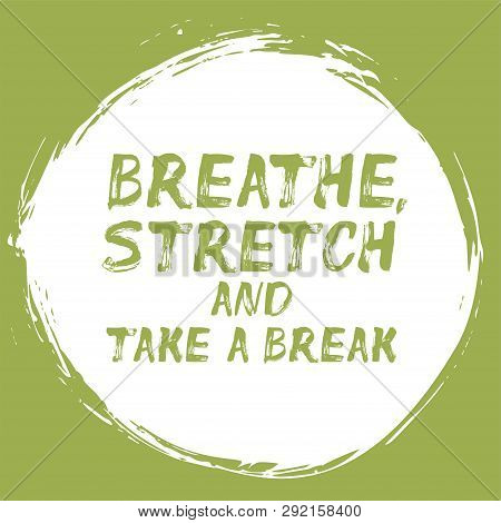 Breathe, Stretch And Take A Break - Positive Affirmation With Brush Stroke. Motivational Quote About