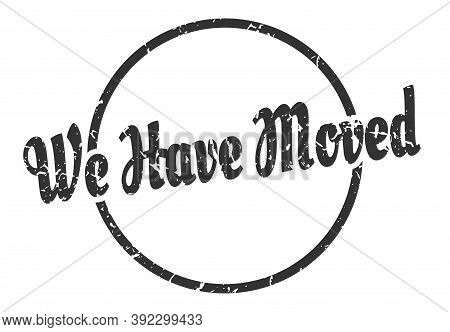We Have Moved Sign. We Have Moved Round Vintage Grunge Stamp. We Have Moved