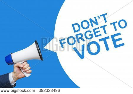 A Hand Is Holding A Megaphone With Don't Forget To Vote Speech Bubble. Don't Forget To Vote.