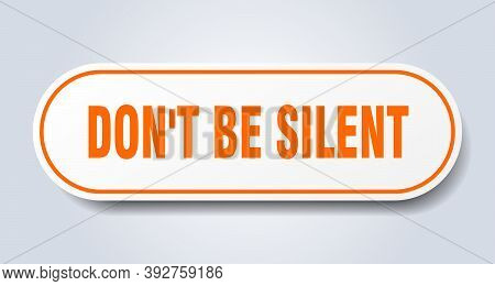 Dont Be Silent Sign. Rounded Isolated Button. White Sticker