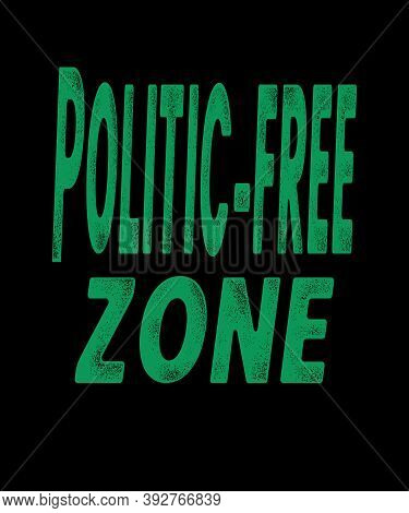 Politic Free Zone In Green Grunge Text On A Black Background Graphic For Situations And Places Where