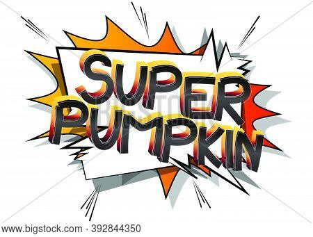 Super Pumpkin Comic Book Style Cartoon Words On Abstract Colorful Comics Background.