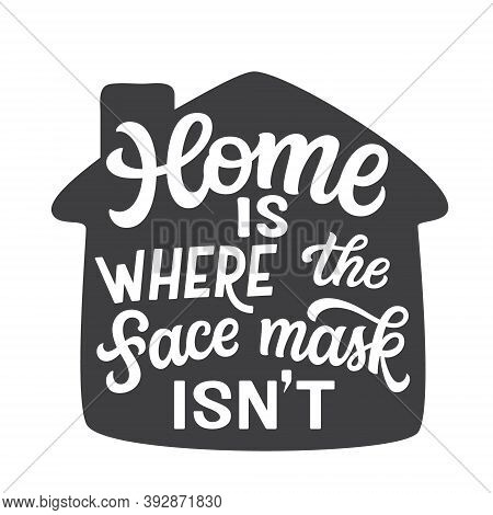 Home Is Where The Face Mask Isn't. Hand Lettering Quote In A House Shape Isolated On White Backgroun