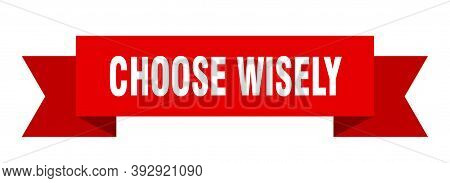 Choose Wisely Ribbon. Choose Wisely Isolated Band Sign. Choose Wisely Banner
