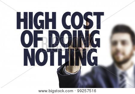 Business man pointing the text: High Cost of Doing Nothing poster