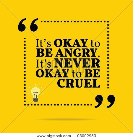 Inspirational Motivational Quote. It's Okay To Be Angry. It's Never Okay To Be Cruel. Simple Trendy