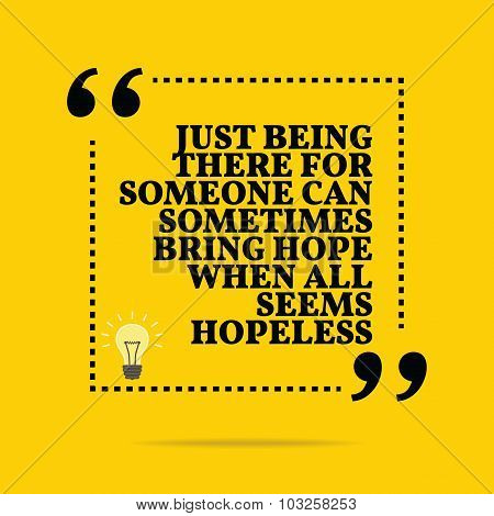 Inspirational Motivational Quote. Just Being There For Someone Can Sometimes Bring Hope When All See