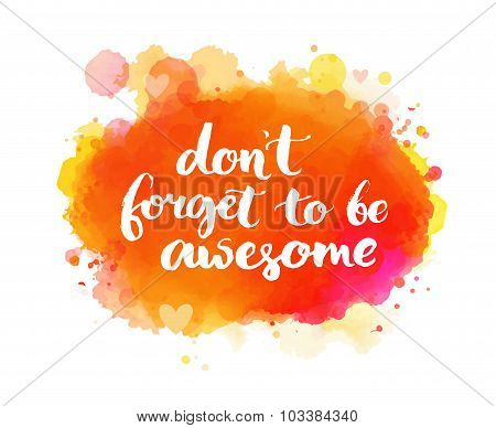 Don't forget to be awesome. Inspirational quote, artistic vector calligraphy design. Colorful paint blot with lettering. Typography art for wall decor, cards and social media content. poster