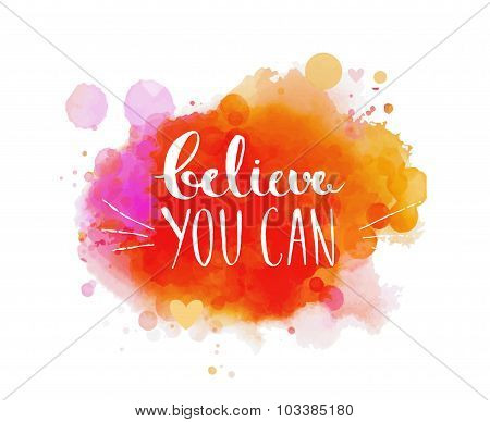 Believe you can - inspirational quote, typography art. Vector phase on the colorful artistic paint i