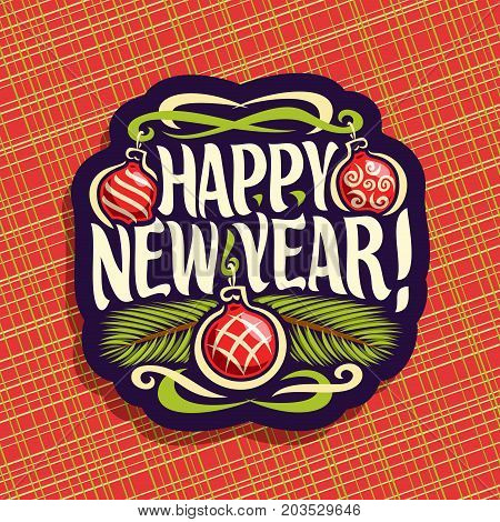 Vector logo for New Year: sign with hanging xmas baubles, branches of christmas tree on red geometric background, label with handwritten font for text quote happy new year, christmas noel decoration.