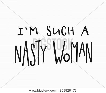 Such nasty woman t-shirt quote feminist lettering. Calligraphy inspiration graphic design typography element. Hand written card. Simple vector sign. Protest against patriarchy sexism misogyny female