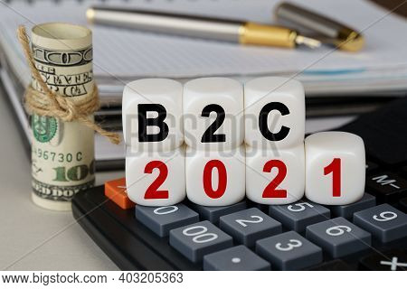 Business And Finance Concept. There Are Cubes On The Calculator That Say - B2c 2021. Nearby Out Of F