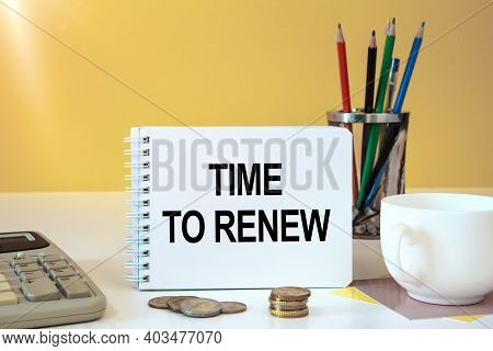 Time To Renew Is Written On A Notepad, On An Office Desk With Office Accessories.