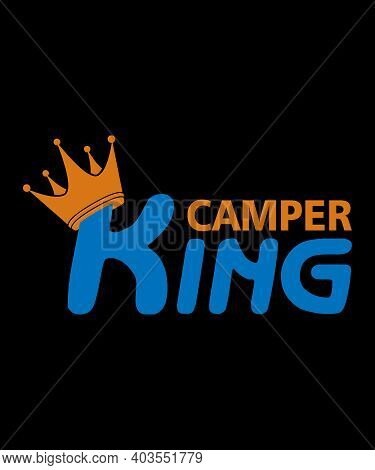 King Of The Camper, Camper King Motivational Slogan Inscription. Vector Quotes. Illustration For Pri