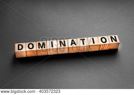 Domination - Word From Wooden Blocks With Letters, A Powerful And Commanding Position Domination Con