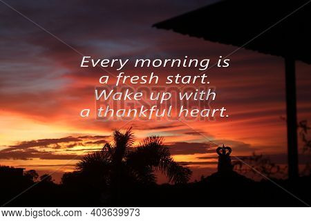 Inspirational Quote - Every Morning Is A Fresh Start. Wake Up With A Thankful Heart. Hope Concept Wi