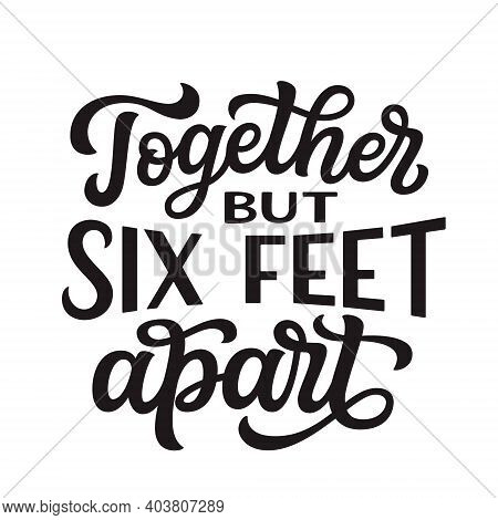 Together But Six Feet Apart. Hand Lettering Quote Isolated On White Background. Vector Typography Fo
