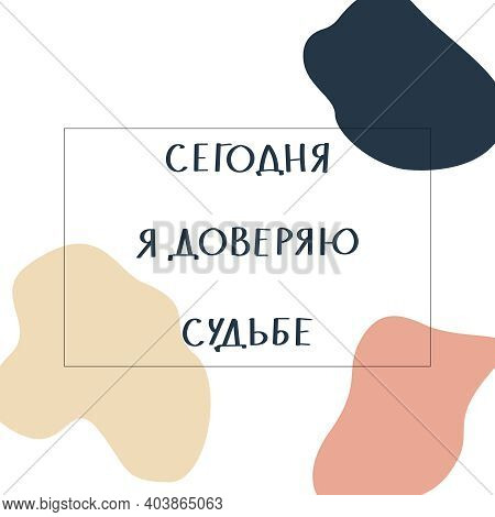 Russian Motivating Phrase - Today I Trust Fate. Lettering On Abstract Colored Handdrawn Background.